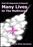 Past Life Regression & Beyond: Many Lives In The Multiverse